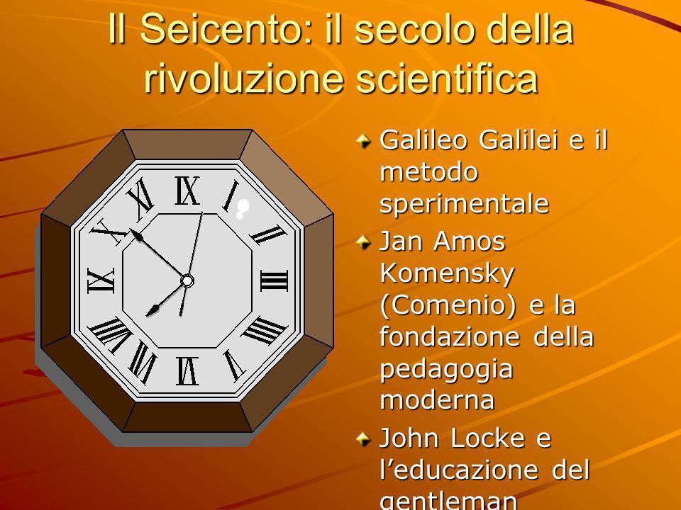 Il Seicento: il secolo della rivoluzione scientifica Galileo Galilei e il metodo sperimentale Jan Amos Komensky (Comenio) e la fondazione della pedago