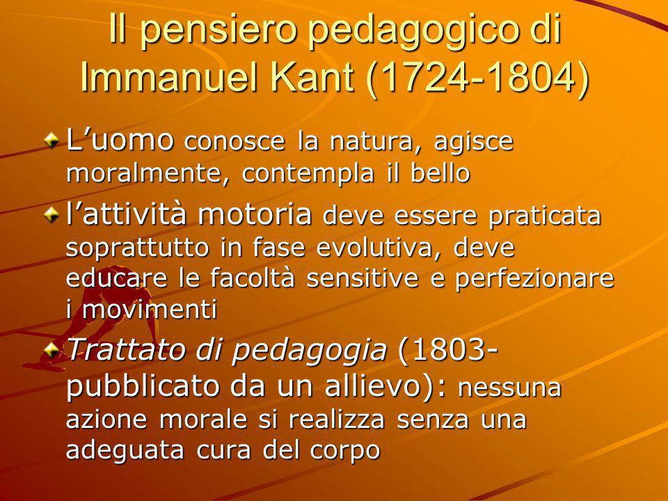 Il pensiero pedagogico di Immanuel Kant (1724-1804) L'uomo conosce la natura, agisce moralmente, contempla il bello l'attività motoria deve essere pra