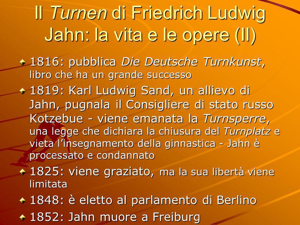 Il Turnen di Friedrich Ludwig Jahn: la vita e le opere (II) 1816: pubblica Die Deutsche Turnkunst, libro che ha un grande successo 1819: Karl Ludwig S