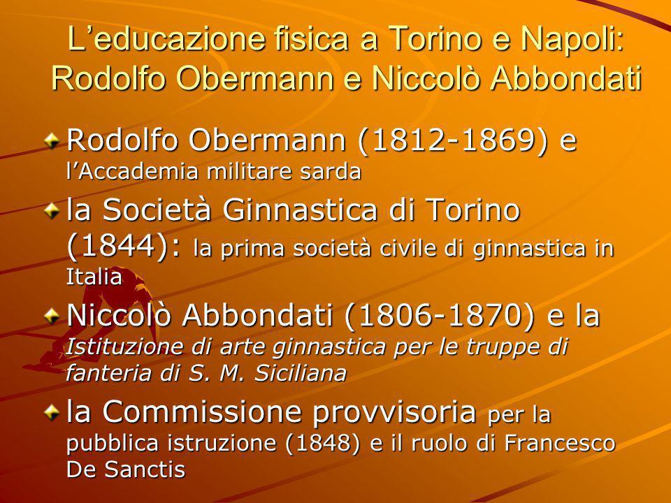 L'educazione fisica a Torino e Napoli: Rodolfo Obermann e Niccolò Abbondati Rodolfo Obermann (1812-1869) e l'Accademia militare sarda la Società Ginna