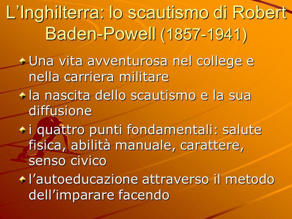 L'Inghilterra: lo scautismo di Robert Baden-Powell (1857-1941) Una vita avventurosa nel college e nella carriera militare la nascita dello scautismo e