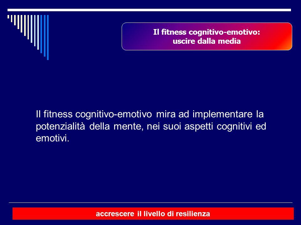 Il fitness cognitivo-emotivo: uscire dalla media Il fitness cognitivo-emotivo mira ad implementare la potenzialità della mente, nei suoi aspetti cogni