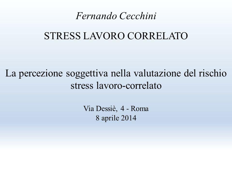 Fernando Cecchini STRESS LAVORO CORRELATO La percezione soggettiva nella valutazione del rischio stress lavoro-correlato Via Dessiè, 4 - Roma 8 aprile 2014