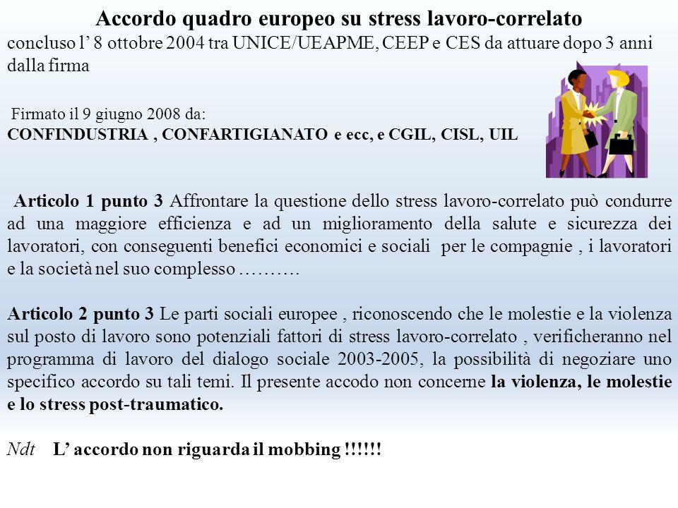 Accordo quadro europeo su stress lavoro-correlato concluso l' 8 ottobre 2004 tra UNICE/UEAPME, CEEP e CES da attuare dopo 3 anni dalla firma Firmato il 9 giugno 2008 da: CONFINDUSTRIA, CONFARTIGIANATO e ecc, e CGIL, CISL, UIL Articolo 1 punto 3 Affrontare la questione dello stress lavoro-correlato può condurre ad una maggiore efficienza e ad un miglioramento della salute e sicurezza dei lavoratori, con conseguenti benefici economici e sociali per le compagnie, i lavoratori e la società nel suo complesso ……….