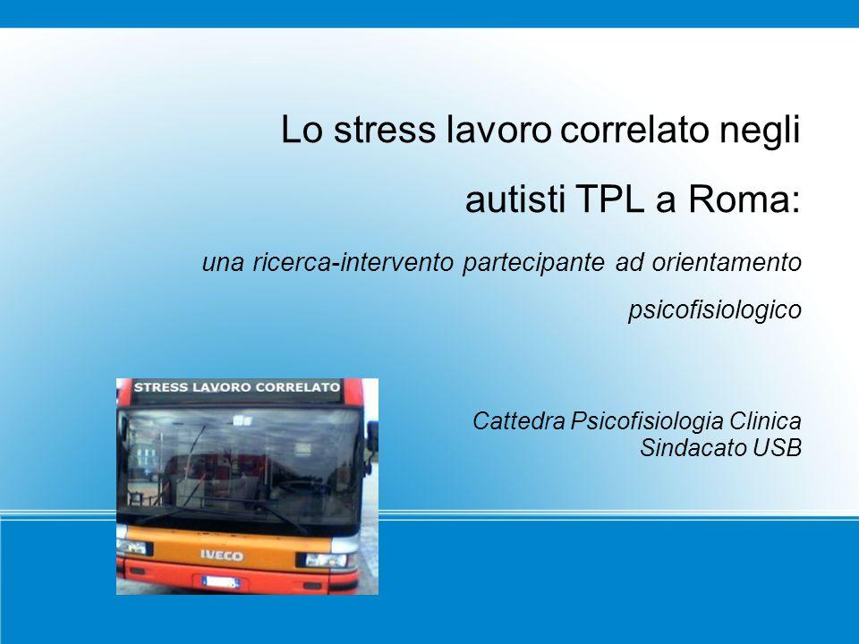 Lo stress lavoro correlato negli autisti TPL a Roma: una ricerca-intervento partecipante ad orientamento psicofisiologico Cattedra Psicofisiologia Cli