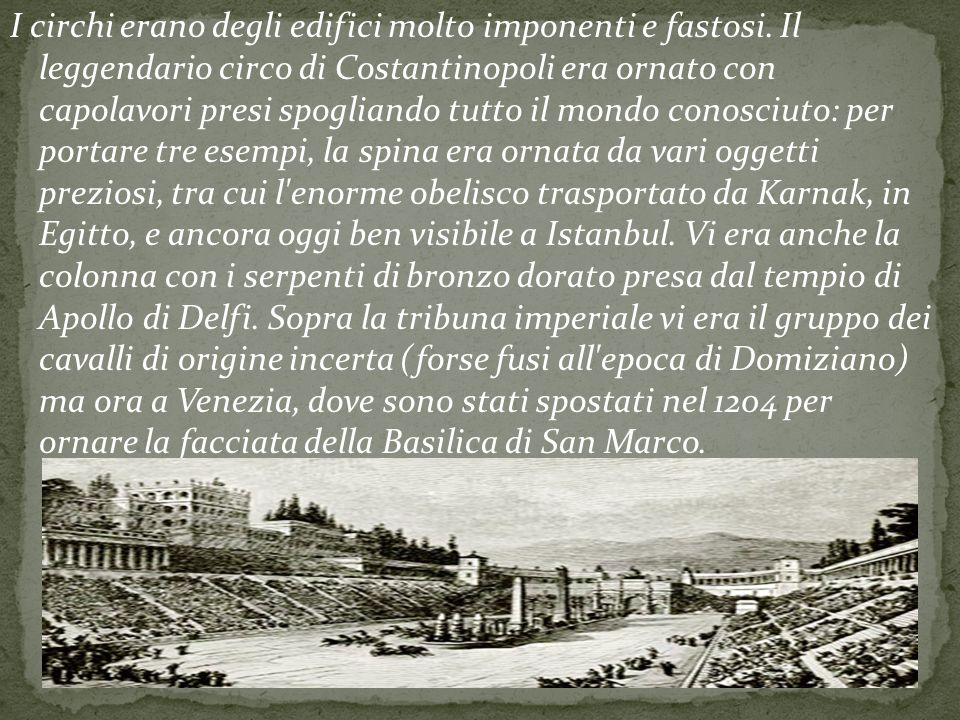 I circhi erano degli edifici molto imponenti e fastosi. Il leggendario circo di Costantinopoli era ornato con capolavori presi spogliando tutto il mon