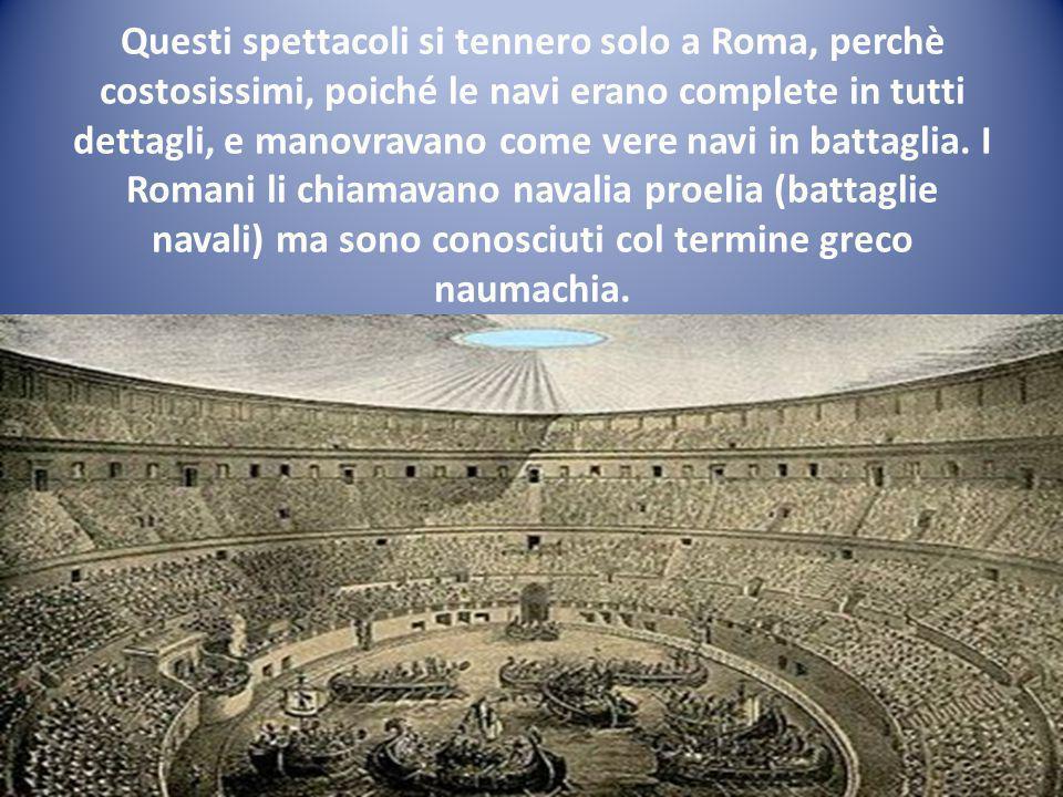 Questi spettacoli si tennero solo a Roma, perchè costosissimi, poiché le navi erano complete in tutti dettagli, e manovravano come vere navi in battaglia.