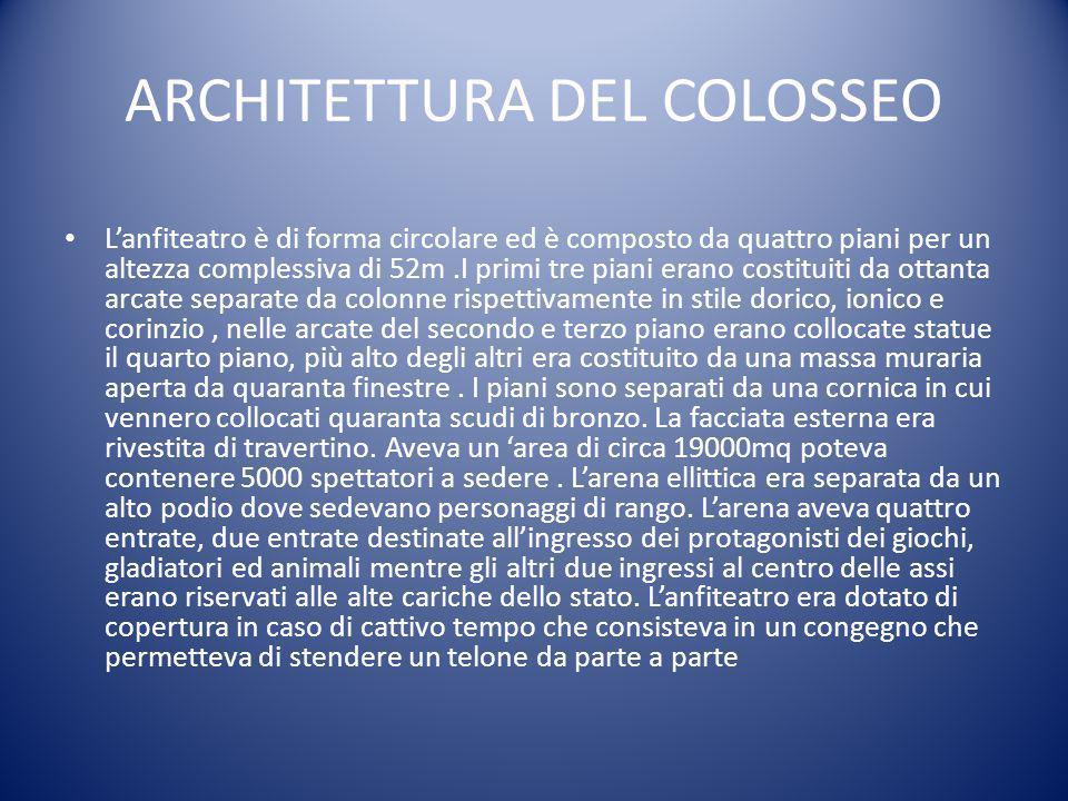 ARCHITETTURA DEL COLOSSEO L'anfiteatro è di forma circolare ed è composto da quattro piani per un altezza complessiva di 52m.I primi tre piani erano c