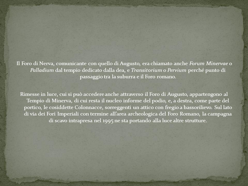 Il Foro di Nerva, comunicante con quello di Augusto, era chiamato anche Forum Minervae o Palladium dal tempio dedicato dalla dea, e Transitorium o Per