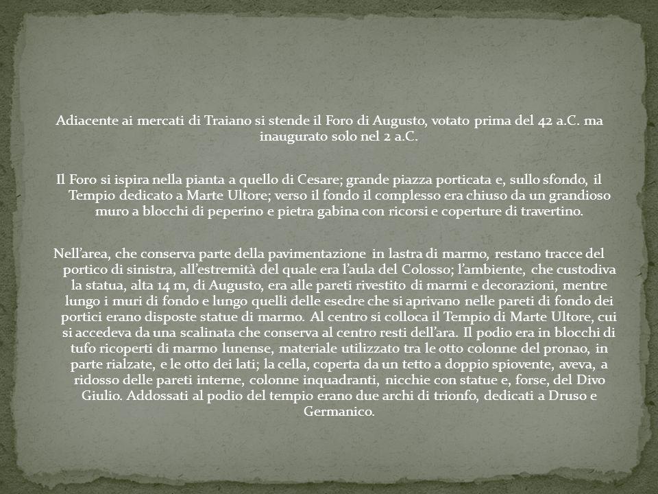 Adiacente ai mercati di Traiano si stende il Foro di Augusto, votato prima del 42 a.C. ma inaugurato solo nel 2 a.C. Il Foro si ispira nella pianta a