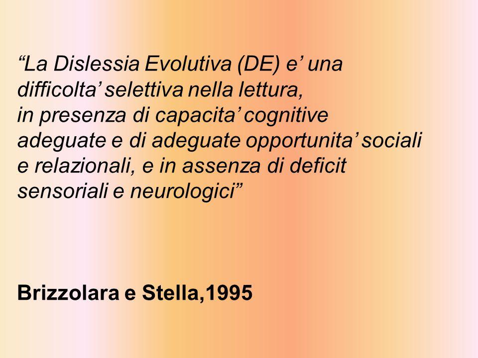 La Dislessia Evolutiva (DE) e' una difficolta' selettiva nella lettura, in presenza di capacita' cognitive adeguate e di adeguate opportunita' sociali e relazionali, e in assenza di deficit sensoriali e neurologici Brizzolara e Stella,1995