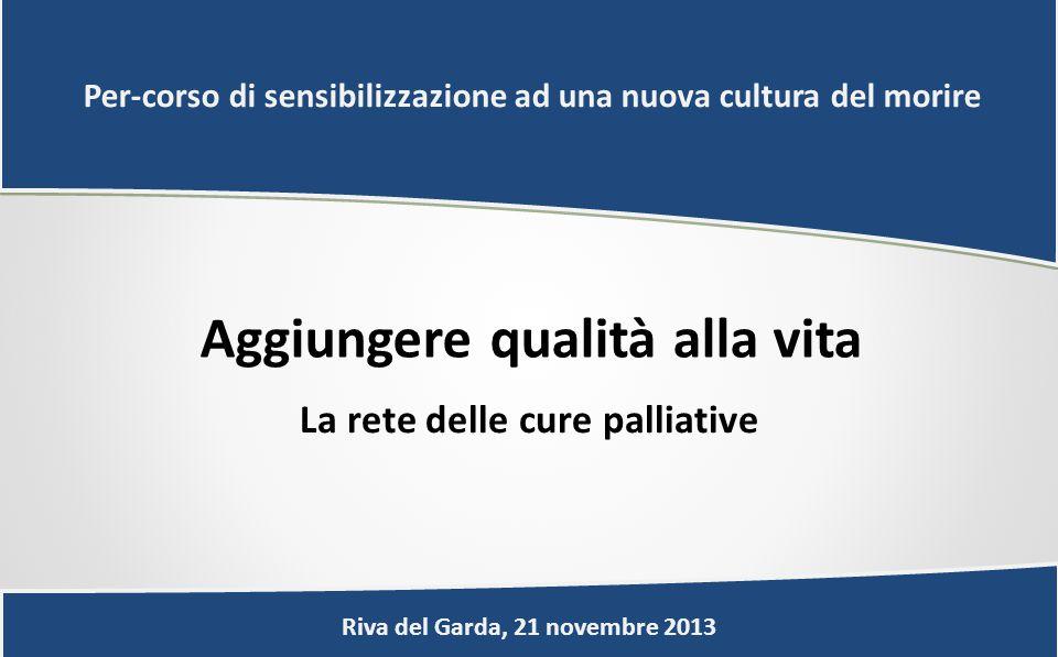 Aggiungere qualità alla vita La rete delle cure palliative Riva del Garda, 21 novembre 2013 Per-corso di sensibilizzazione ad una nuova cultura del morire