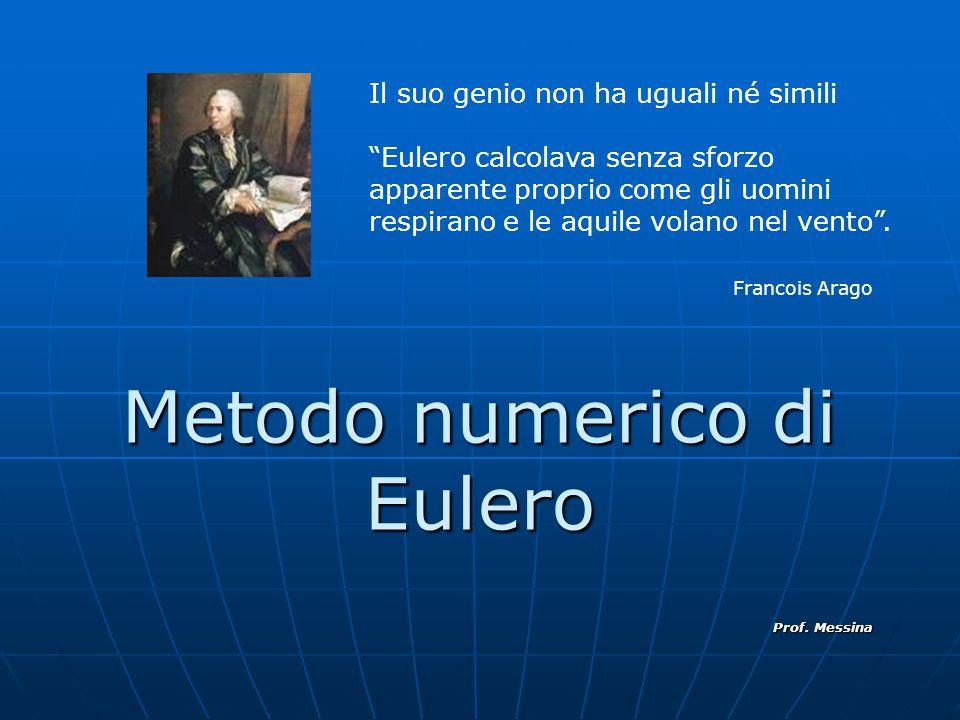 """Metodo numerico di Eulero Prof. Messina Il suo genio non ha uguali né simili """"Eulero calcolava senza sforzo apparente proprio come gli uomini respiran"""