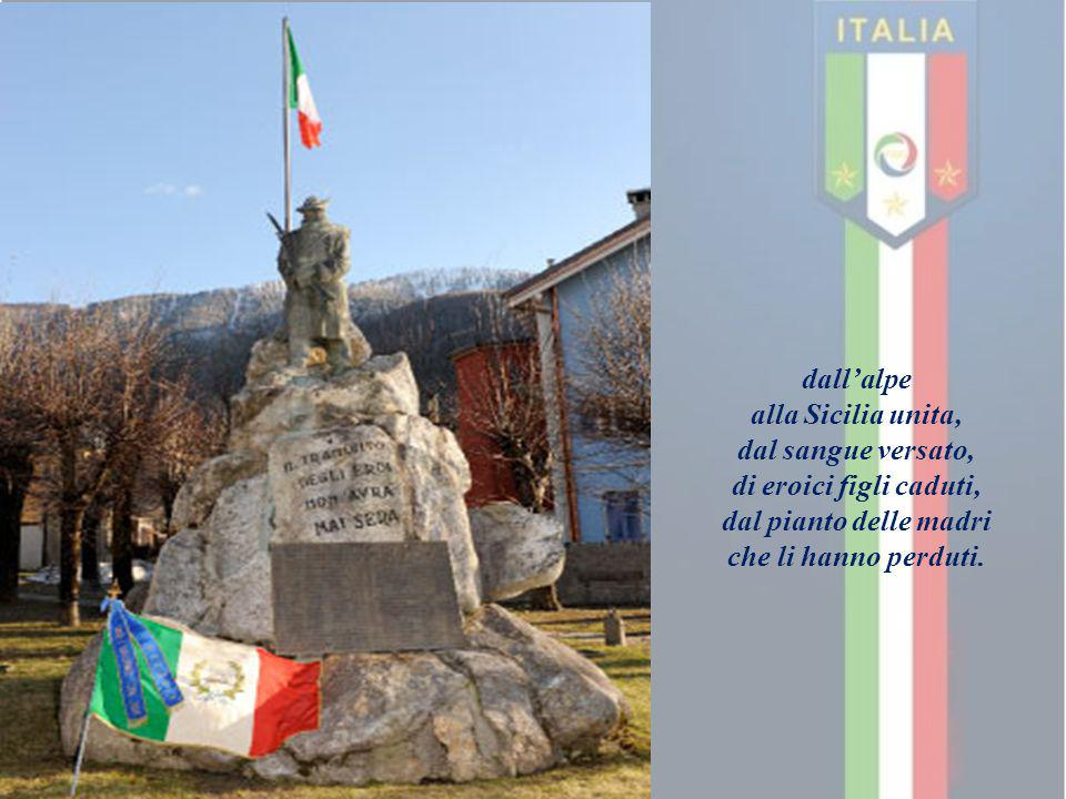 dall'alpe alla Sicilia unita, dal sangue versato, di eroici figli caduti, dal pianto delle madri che li hanno perduti.