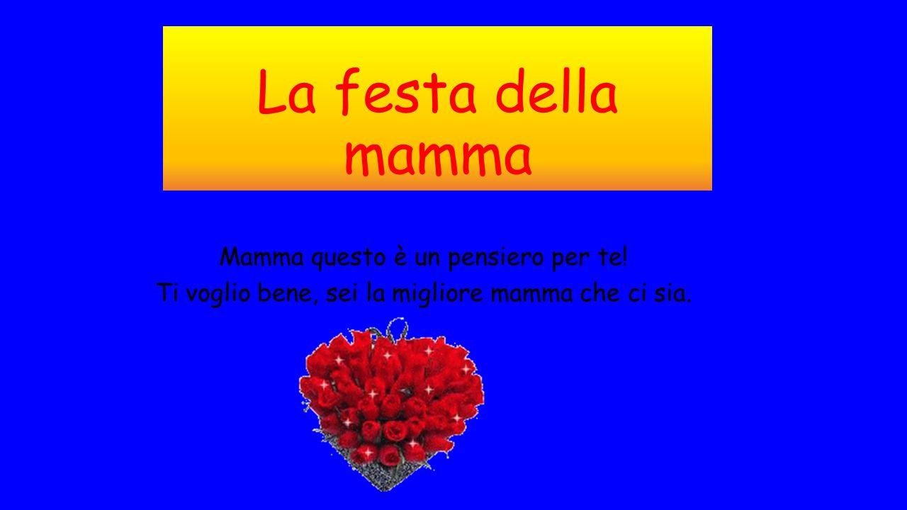 La festa della mamma Mamma questo è un pensiero per te! Ti voglio bene, sei la migliore mamma che ci sia.