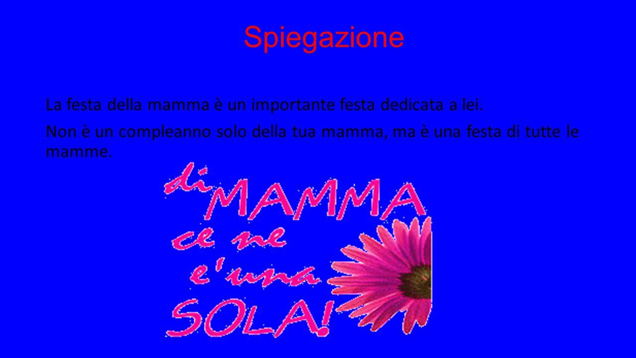 Spiegazione La festa della mamma è un importante festa dedicata a lei. Non è un compleanno solo della tua mamma, ma è una festa di tutte le mamme.