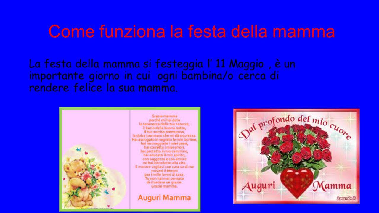 Come funziona la festa della mamma La festa della mamma si festeggia l' 11 Maggio, è un importante giorno in cui ogni bambina/o cerca di rendere felic