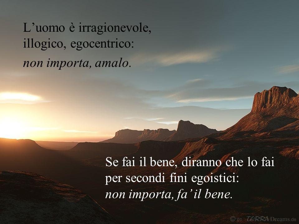 L'uomo è irragionevole, illogico, egocentrico: non importa, amalo. Se fai il bene, diranno che lo fai per secondi fini egoistici: non importa, fa' il