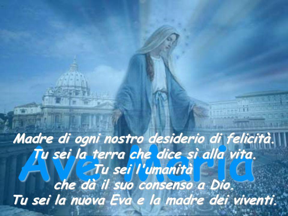 Ave Maria Madre di ogni nostro desiderio di felicità. Tu sei la terra che dice sì alla vita. Tu sei l'umanità che dà il suo consenso a Dio. Tu sei la