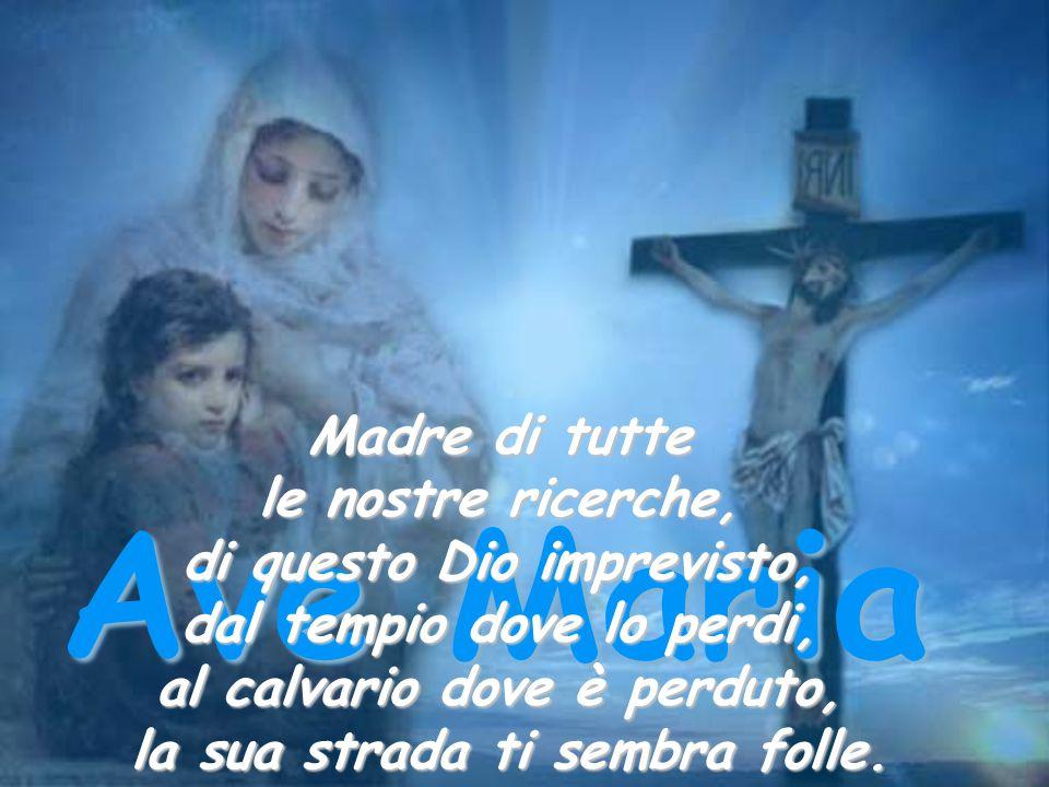 Ave Maria Madre di tutte le nostre ricerche, di questo Dio imprevisto, dal tempio dove lo perdi, al calvario dove è perduto, la sua strada ti sembra f