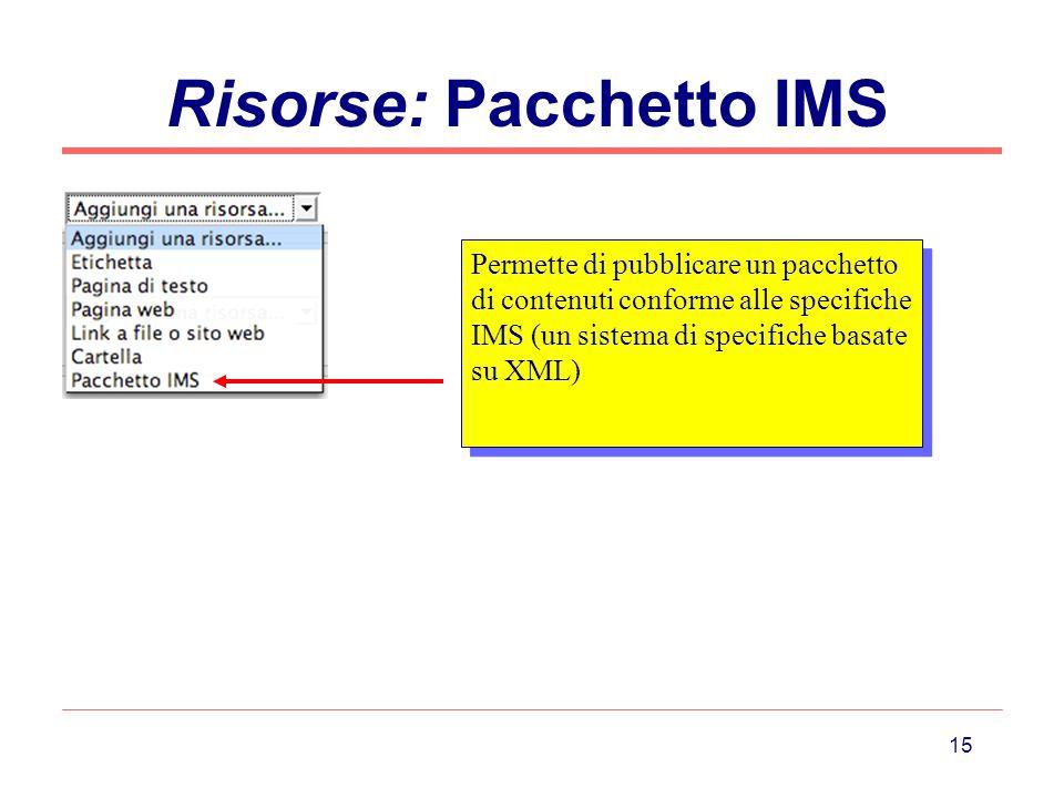 15 Risorse: Pacchetto IMS Permette di pubblicare un pacchetto di contenuti conforme alle specifiche IMS (un sistema di specifiche basate su XML)