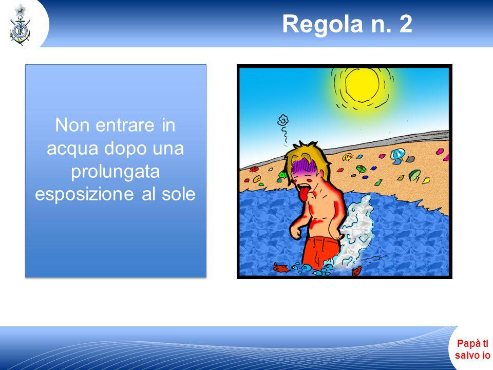 Papà ti salvo io Non entrare in acqua dopo una prolungata esposizione al sole Regola n. 2