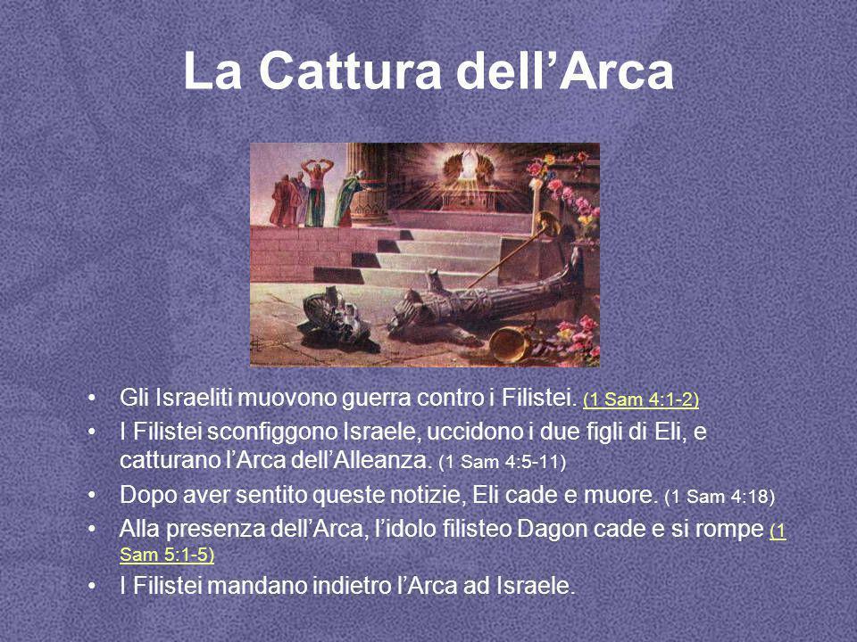 La Cattura dell'Arca Gli Israeliti muovono guerra contro i Filistei. (1 Sam 4:1-2) (1 Sam 4:1-2) I Filistei sconfiggono Israele, uccidono i due figli