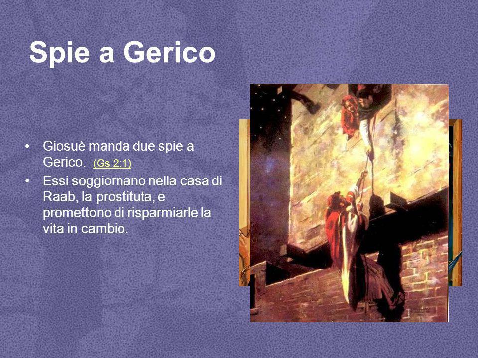 Spie a Gerico Giosuè manda due spie a Gerico. (Gs 2:1) (Gs 2:1) Essi soggiornano nella casa di Raab, la prostituta, e promettono di risparmiarle la vi