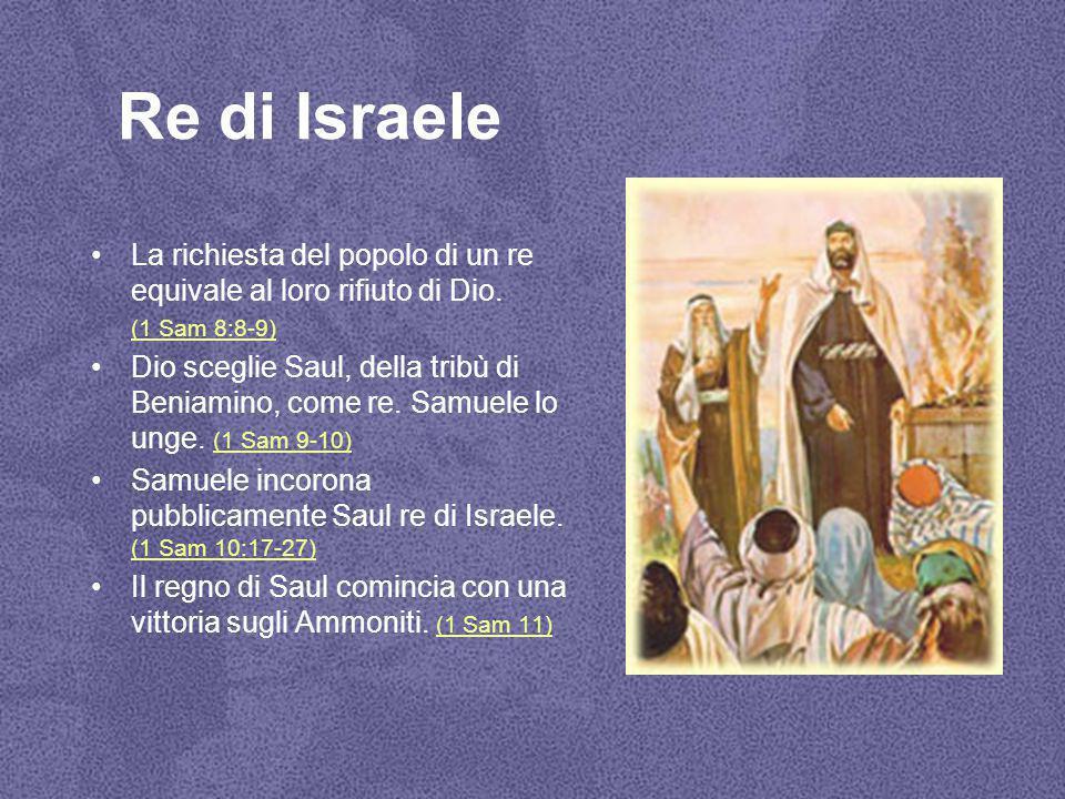 Re di Israele La richiesta del popolo di un re equivale al loro rifiuto di Dio. (1 Sam 8:8-9) Dio sceglie Saul, della tribù di Beniamino, come re. Sam