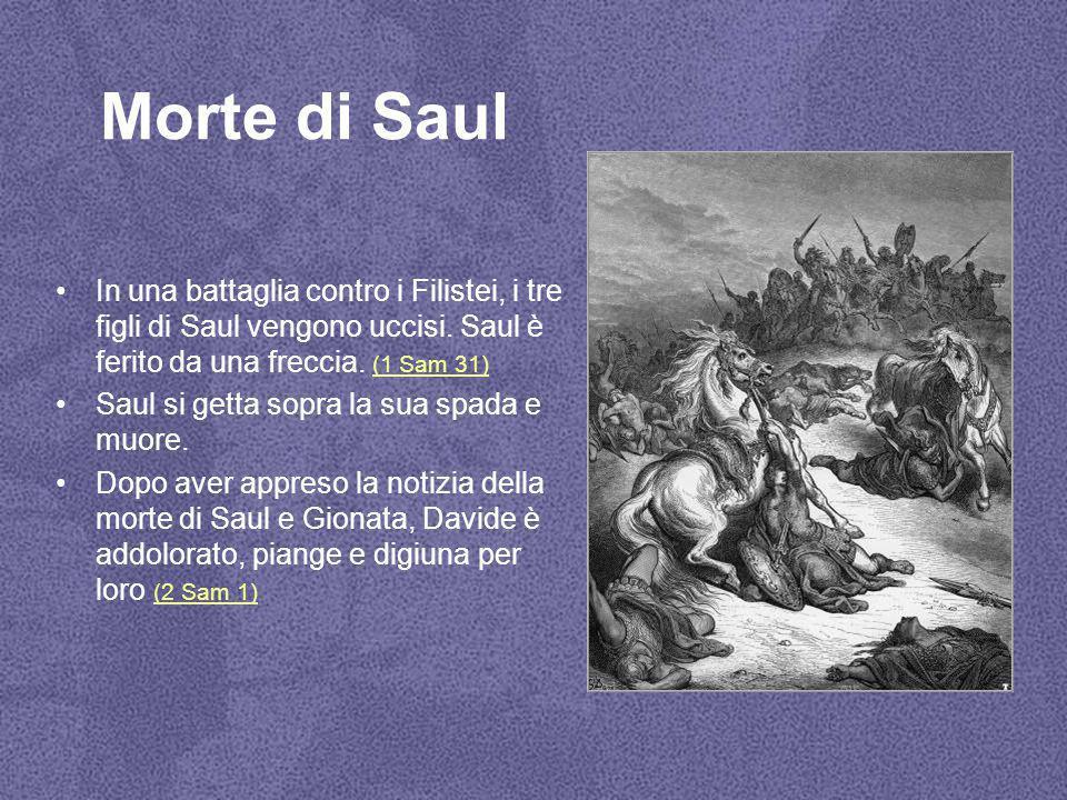 Morte di Saul In una battaglia contro i Filistei, i tre figli di Saul vengono uccisi. Saul è ferito da una freccia. (1 Sam 31) (1 Sam 31) Saul si gett