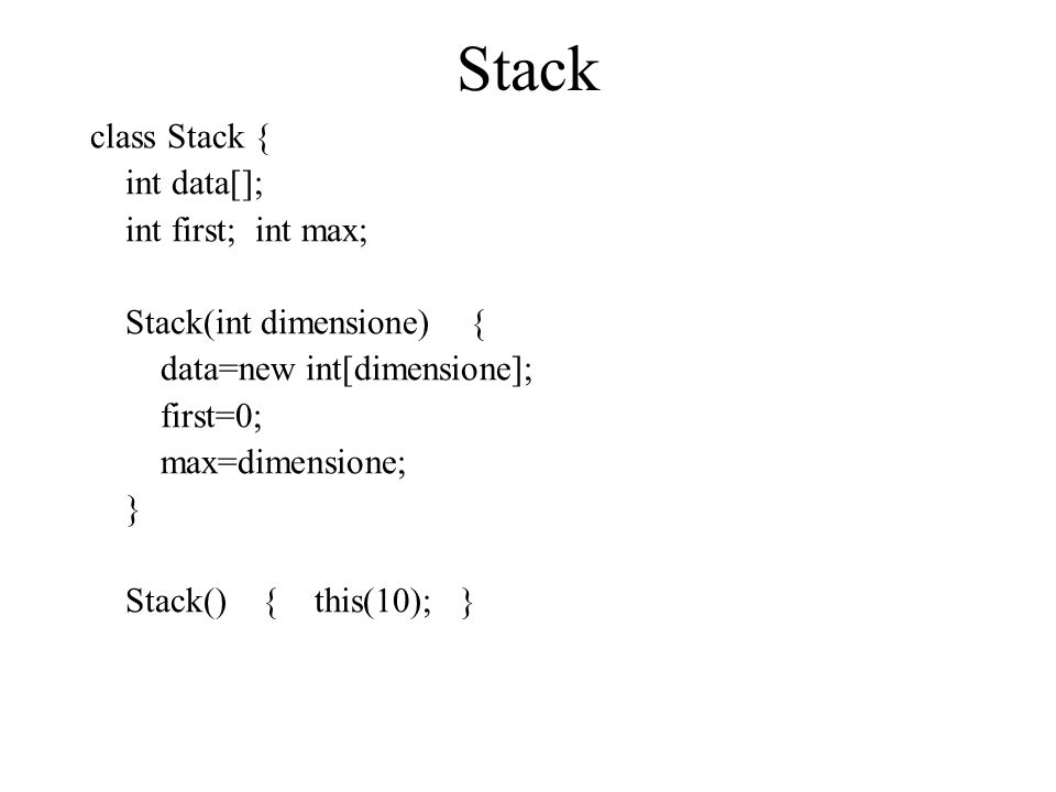 Stack class Stack { int data[]; int first; int max; Stack(int dimensione) { data=new int[dimensione]; first=0; max=dimensione; } Stack() { this(10); }