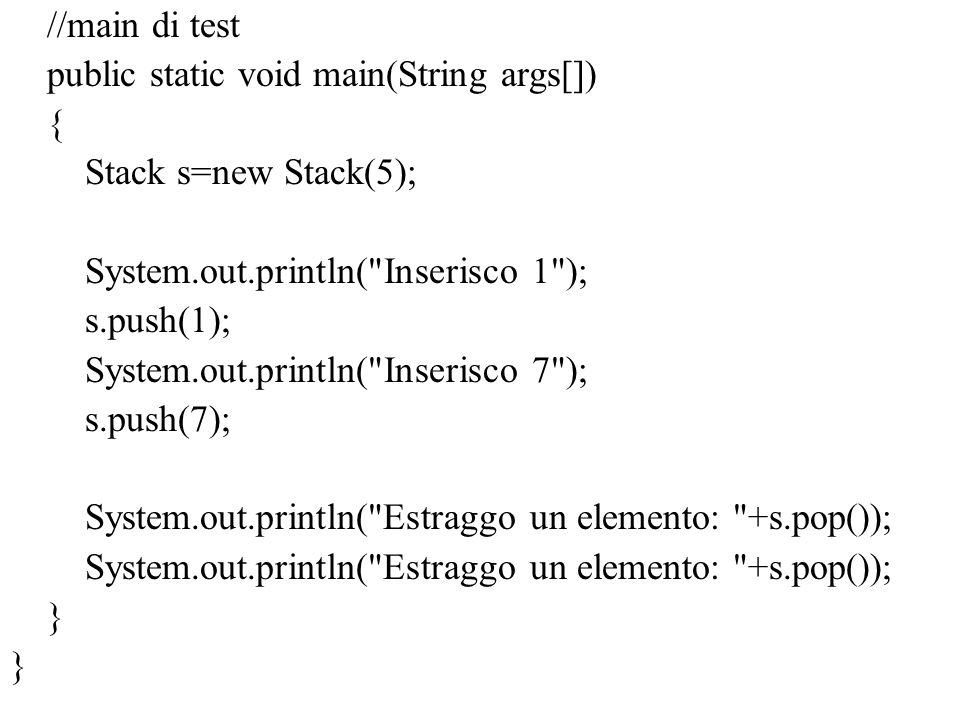 //main di test public static void main(String args[]) { Stack s=new Stack(5); System.out.println( Inserisco 1 ); s.push(1); System.out.println( Inserisco 7 ); s.push(7); System.out.println( Estraggo un elemento: +s.pop()); }