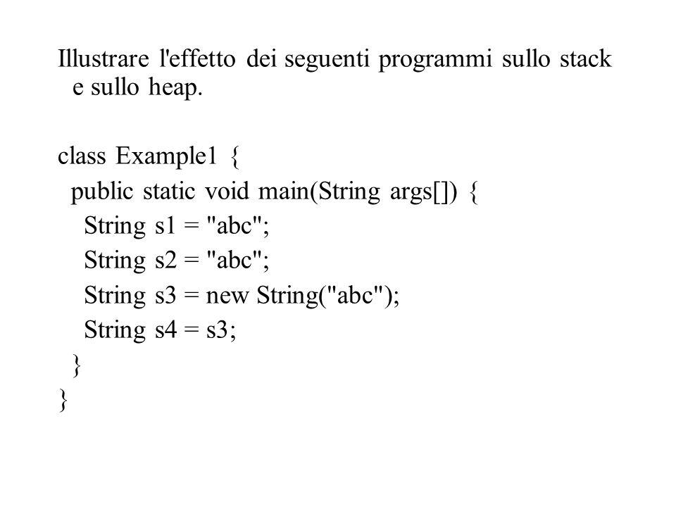 Illustrare l'effetto dei seguenti programmi sullo stack e sullo heap. class Example1 { public static void main(String args[]) { String s1 =