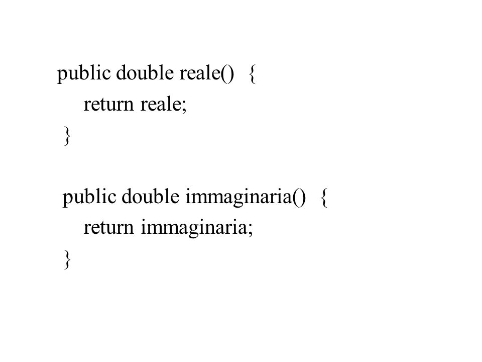 public double reale() { return reale; } public double immaginaria() { return immaginaria; }