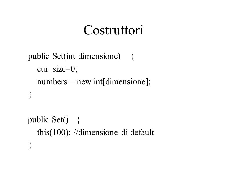 Costruttori public Set(int dimensione) { cur_size=0; numbers = new int[dimensione]; } public Set() { this(100); //dimensione di default }