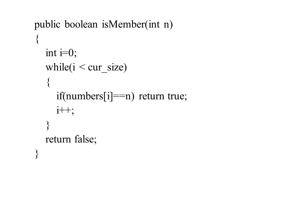 public boolean isMember(int n) { int i=0; while(i < cur_size) { if(numbers[i]==n) return true; i++; } return false; }