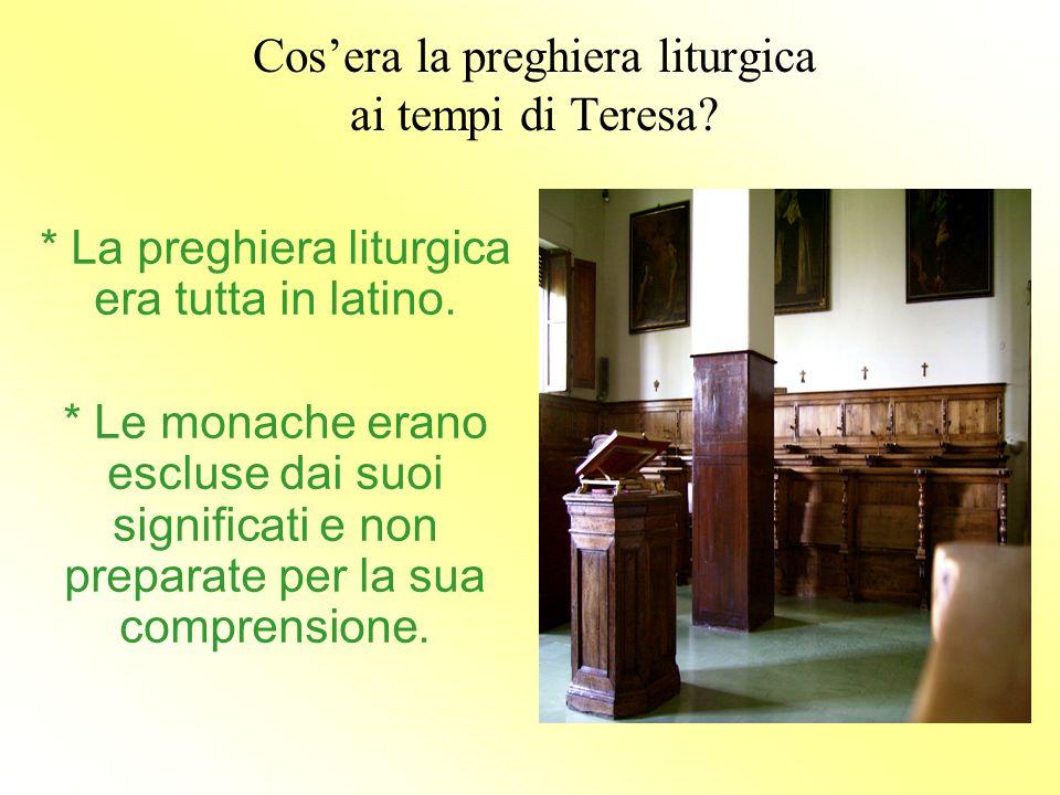 Cos'era la preghiera liturgica ai tempi di Teresa? * La preghiera liturgica era tutta in latino. * Le monache erano escluse dai suoi significati e non