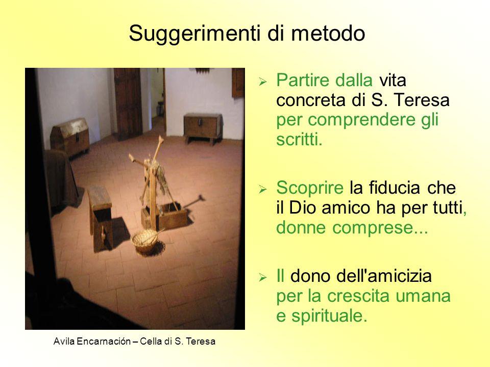 Suggerimenti di metodo  Partire dalla vita concreta di S. Teresa per comprendere gli scritti.  Scoprire la fiducia che il Dio amico ha per tutti, do