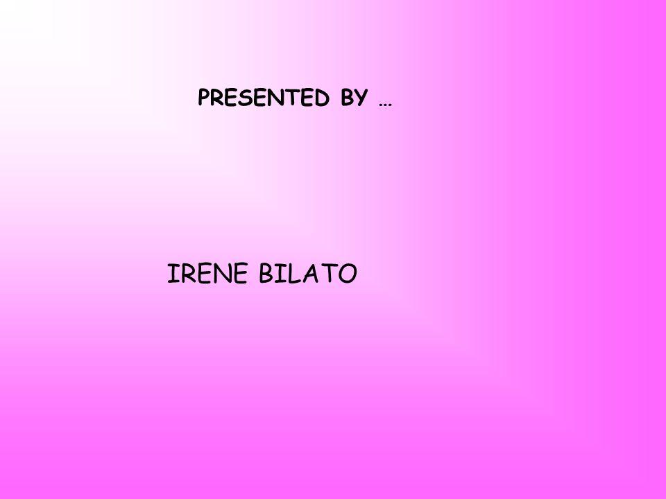 PRESENTED BY … IRENE BILATO