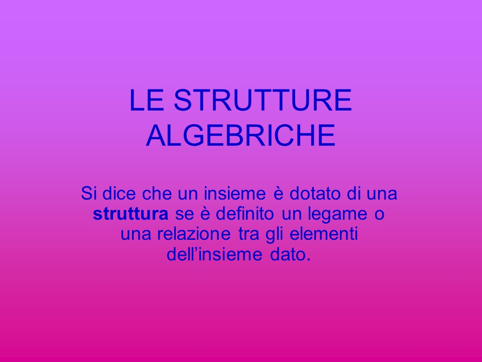 LE STRUTTURE ALGEBRICHE Si dice che un insieme è dotato di una struttura se è definito un legame o una relazione tra gli elementi dell'insieme dato.