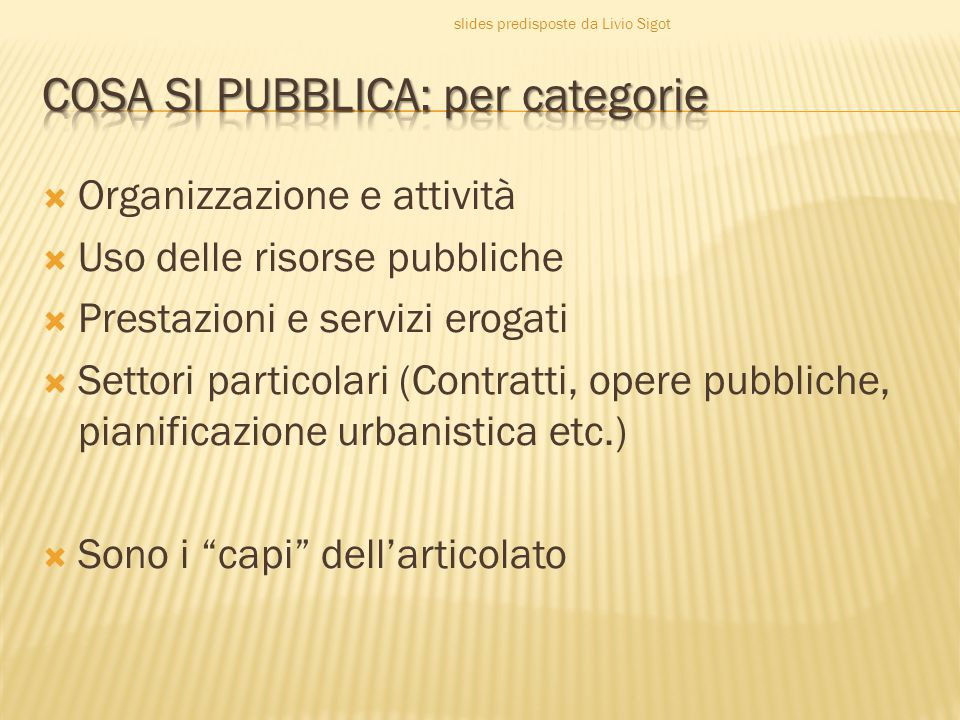  Organizzazione e attività  Uso delle risorse pubbliche  Prestazioni e servizi erogati  Settori particolari (Contratti, opere pubbliche, pianificazione urbanistica etc.)  Sono i capi dell'articolato slides predisposte da Livio Sigot