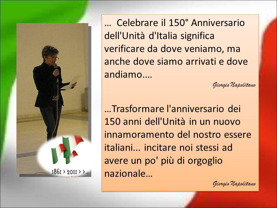 … Celebrare il 150° Anniversario dell'Unità d'Italia significa verificare da dove veniamo, ma anche dove siamo arrivati e dove andiamo.… Giorgio Napol