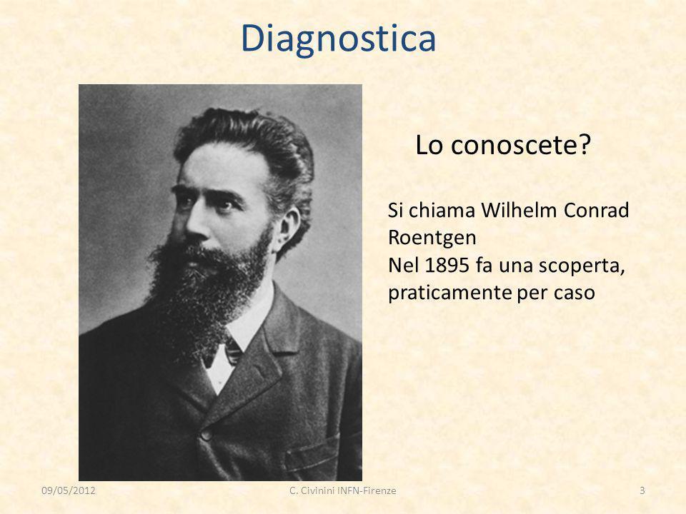 Diagnostica Lo conoscete? Si chiama Wilhelm Conrad Roentgen Nel 1895 fa una scoperta, praticamente per caso 09/05/20123C. Civinini INFN-Firenze