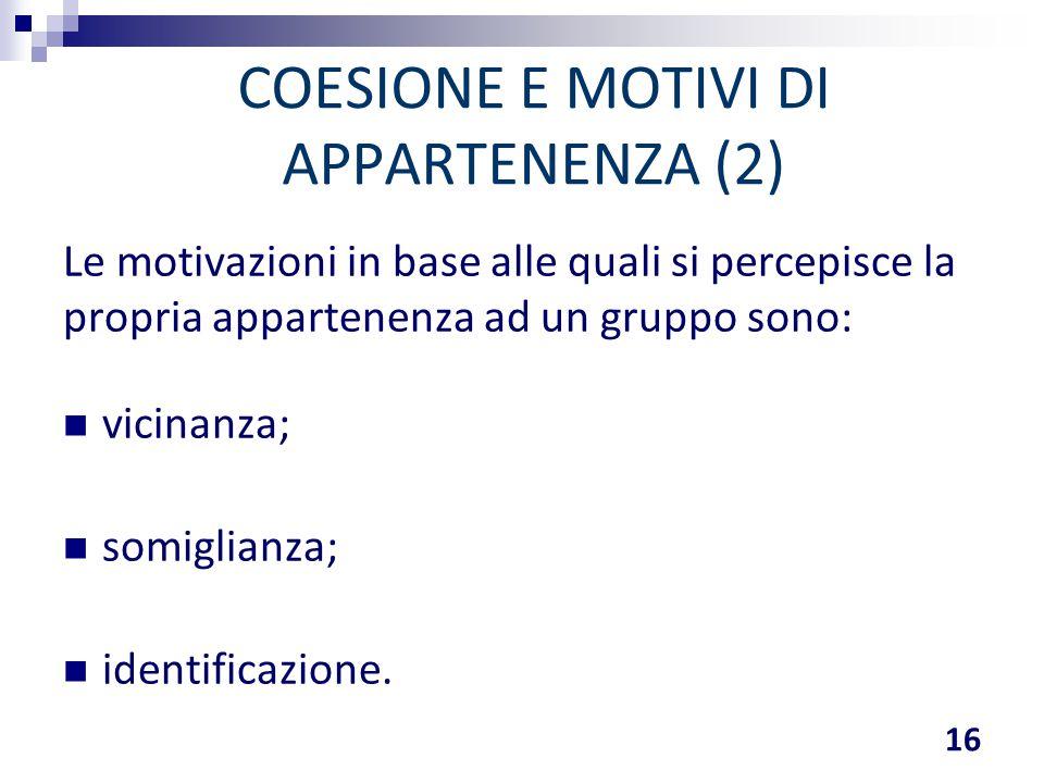 COESIONE E MOTIVI DI APPARTENENZA (2) Le motivazioni in base alle quali si percepisce la propria appartenenza ad un gruppo sono: vicinanza; somiglianz