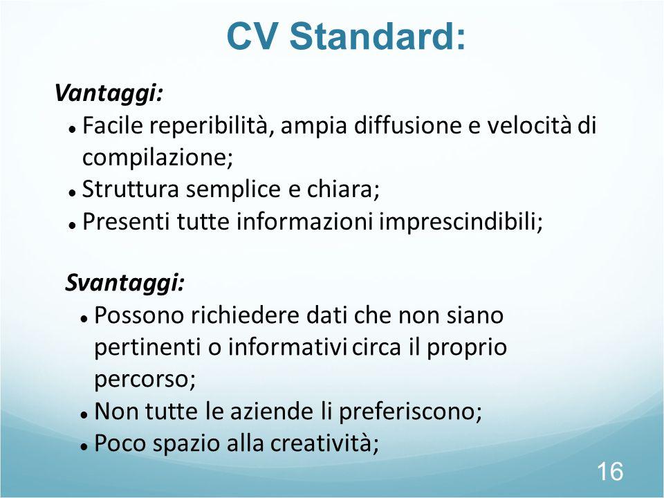 CV Standard: 16 Vantaggi: Facile reperibilità, ampia diffusione e velocità di compilazione; Struttura semplice e chiara; Presenti tutte informazioni i