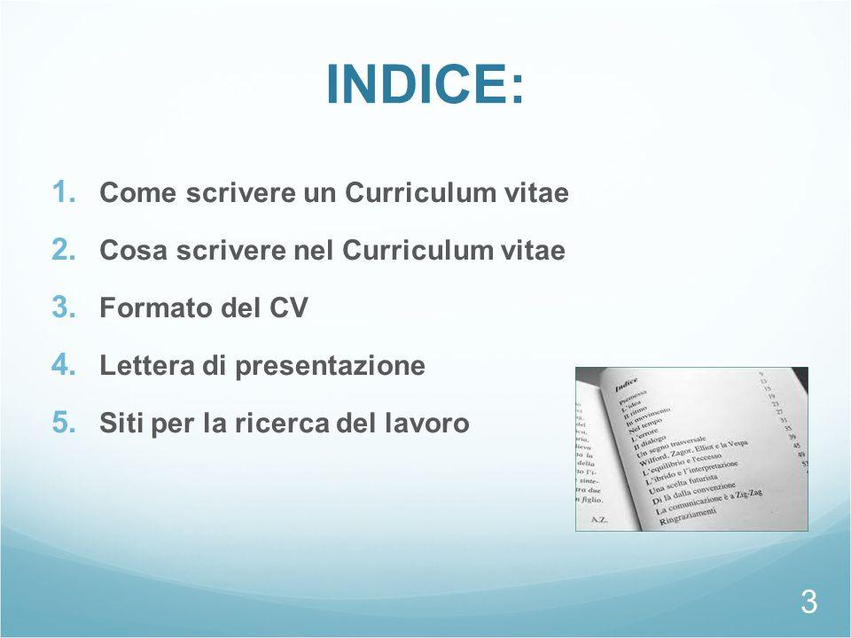 INDICE: 1. Come scrivere un Curriculum vitae 2. Cosa scrivere nel Curriculum vitae 3. Formato del CV 4. Lettera di presentazione 5. Siti per la ricerc
