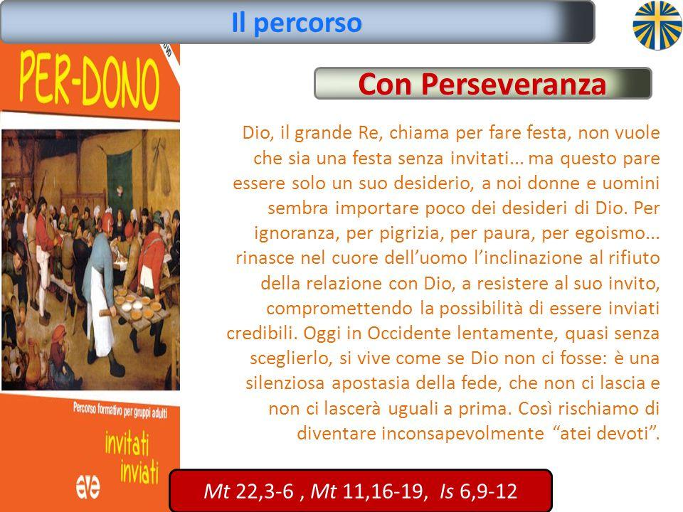 Con Perseveranza Mt 22,3-6, Mt 11,16-19, Is 6,9-12 Il percorso Dio, il grande Re, chiama per fare festa, non vuole che sia una festa senza invitati...
