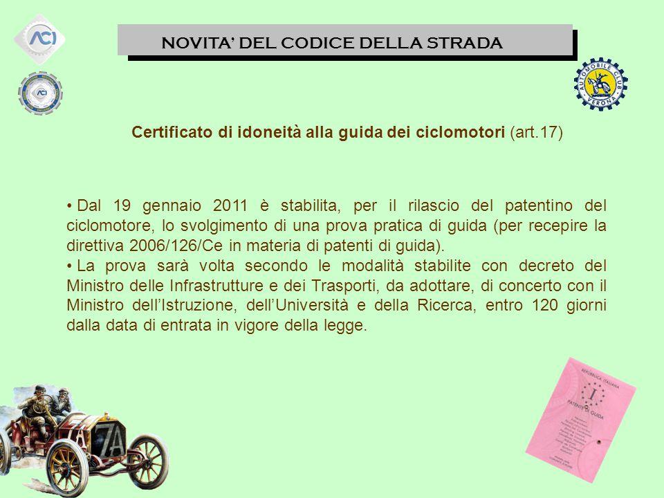 NOVITA' DEL CODICE DELLA STRADA Certificato di idoneità alla guida dei ciclomotori (art.17) Dal 19 gennaio 2011 è stabilita, per il rilascio del patentino del ciclomotore, lo svolgimento di una prova pratica di guida (per recepire la direttiva 2006/126/Ce in materia di patenti di guida).