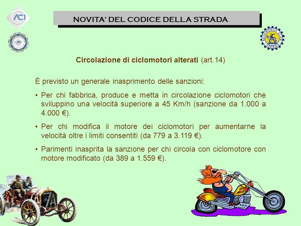 NOVITA' DEL CODICE DELLA STRADA Circolazione di ciclomotori alterati (art.14) È previsto un generale inasprimento delle sanzioni: Per chi fabbrica, produce e metta in circolazione ciclomotori che sviluppino una velocità superiore a 45 Km/h (sanzione da 1.000 a 4.000 €).