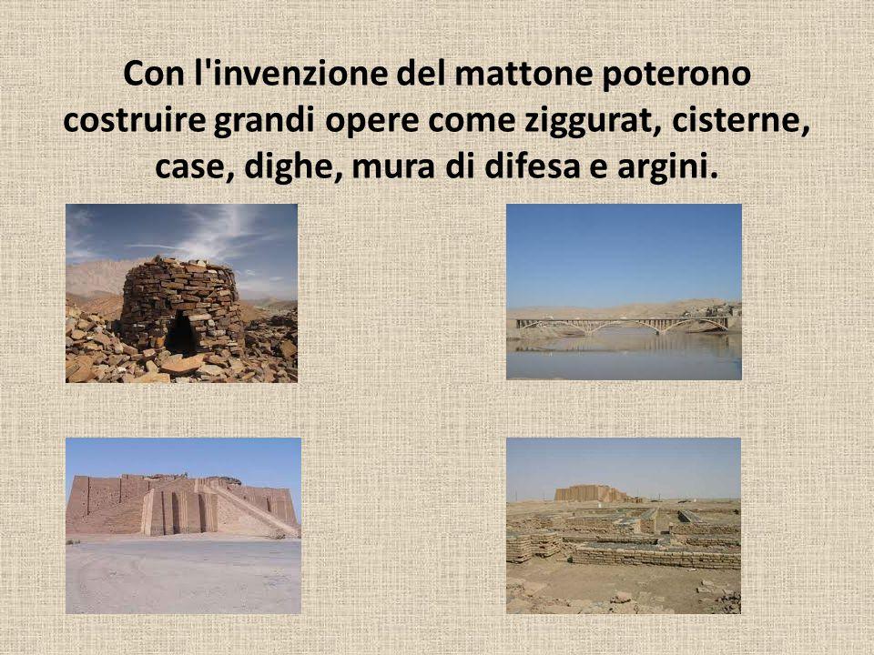Con l invenzione del mattone poterono costruire grandi opere come ziggurat, cisterne, case, dighe, mura di difesa e argini.